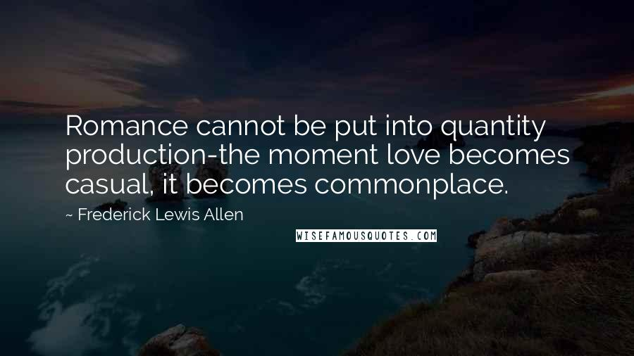 Frederick Lewis Allen Quotes: Romance cannot be put into quantity production-the moment love becomes casual, it becomes commonplace.