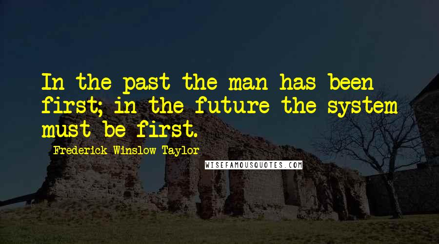 Frederick Winslow Taylor Quotes: In the past the man has been first; in the future the system must be first.