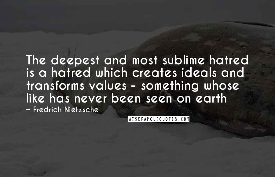 Fredrich Nietzsche Quotes: The deepest and most sublime hatred is a hatred which creates ideals and transforms values - something whose like has never been seen on earth