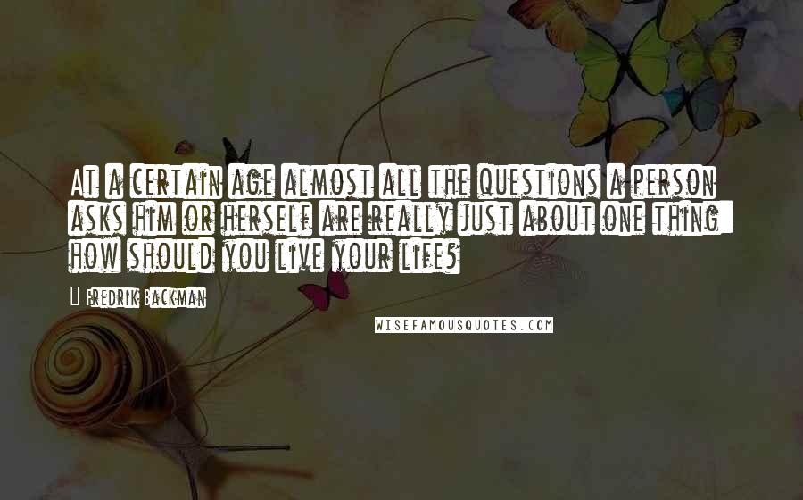 Fredrik Backman Quotes: At a certain age almost all the questions a person asks him or herself are really just about one thing: how should you live your life?