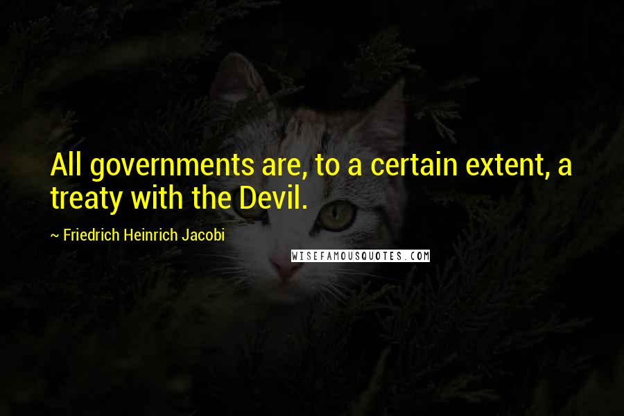 Friedrich Heinrich Jacobi Quotes: All governments are, to a certain extent, a treaty with the Devil.