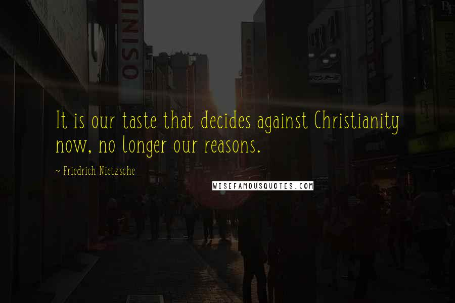 Friedrich Nietzsche Quotes: It is our taste that decides against Christianity now, no longer our reasons.