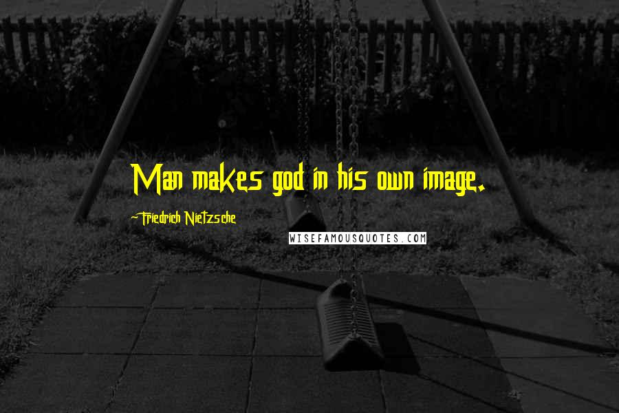 Friedrich Nietzsche Quotes: Man makes god in his own image.