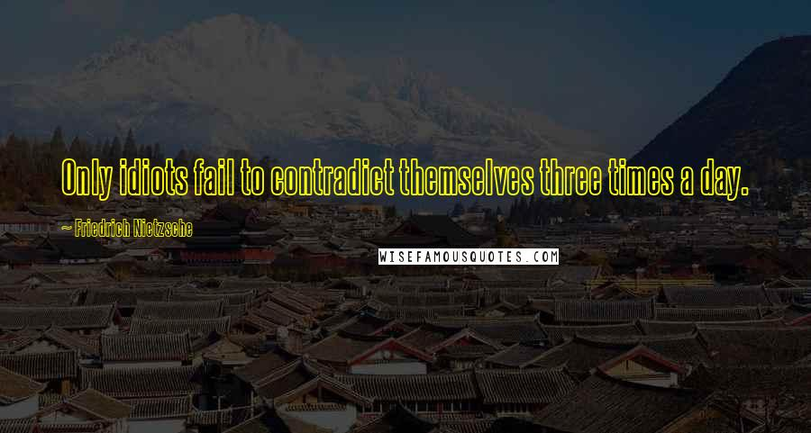 Friedrich Nietzsche Quotes: Only idiots fail to contradict themselves three times a day.