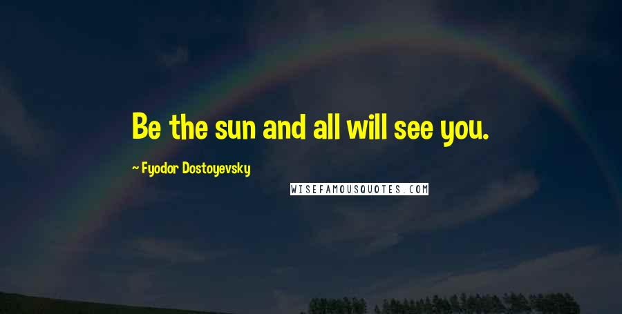 Fyodor Dostoyevsky Quotes: Be the sun and all will see you.