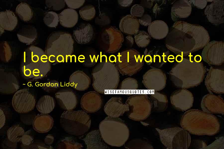G. Gordon Liddy Quotes: I became what I wanted to be.