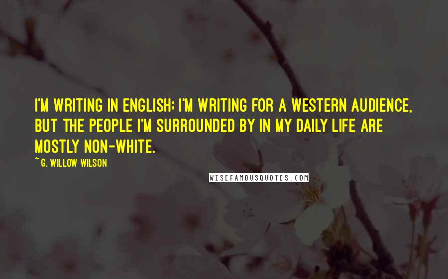 G. Willow Wilson Quotes: I'm writing in English; I'm writing for a Western audience, but the people I'm surrounded by in my daily life are mostly non-white.