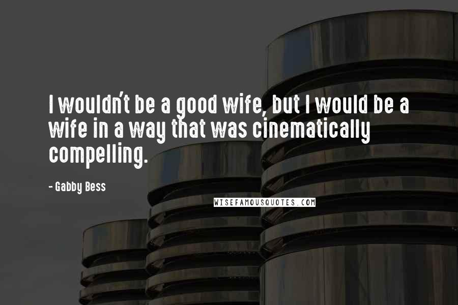 Gabby Bess Quotes: I wouldn't be a good wife, but I would be a wife in a way that was cinematically compelling.