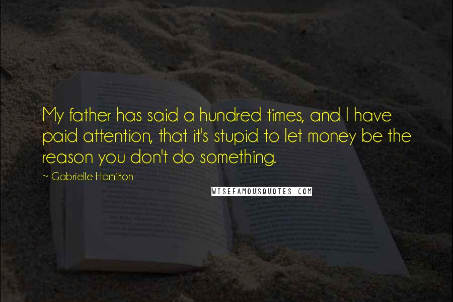 Gabrielle Hamilton Quotes: My father has said a hundred times, and I have paid attention, that it's stupid to let money be the reason you don't do something.