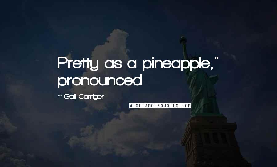 """Gail Carriger Quotes: Pretty as a pineapple,"""" pronounced"""
