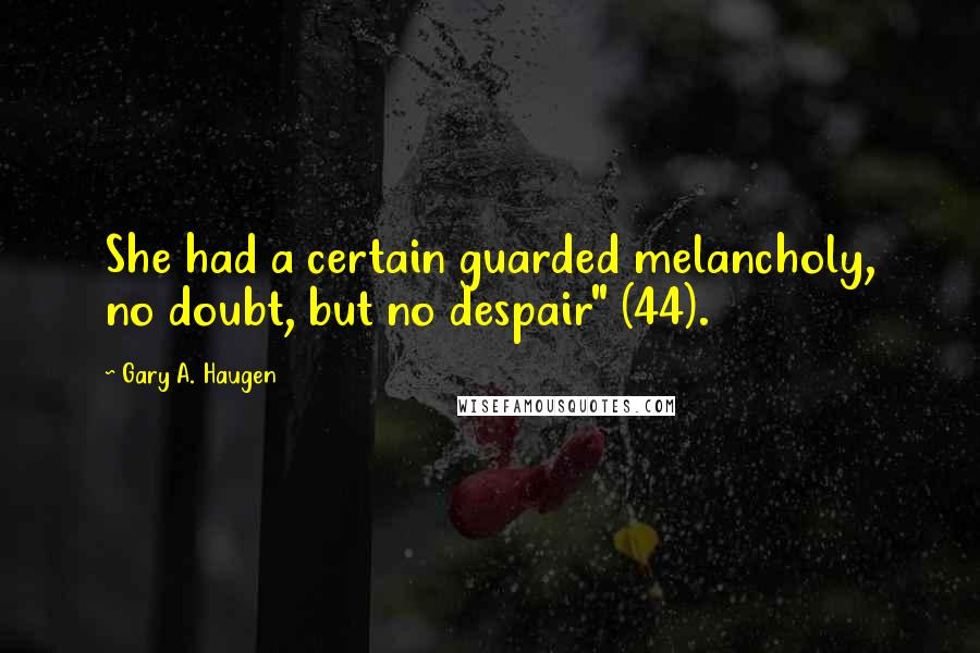 """Gary A. Haugen Quotes: She had a certain guarded melancholy, no doubt, but no despair"""" (44)."""