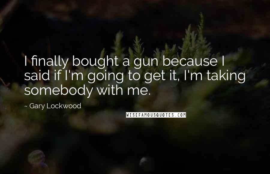 Gary Lockwood Quotes: I finally bought a gun because I said if I'm going to get it, I'm taking somebody with me.