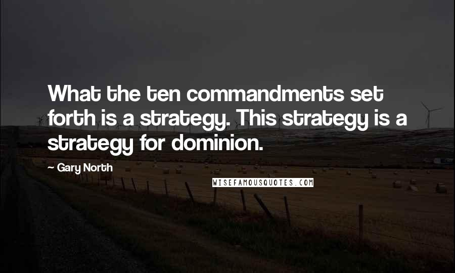Gary North Quotes: What the ten commandments set forth is a strategy. This strategy is a strategy for dominion.