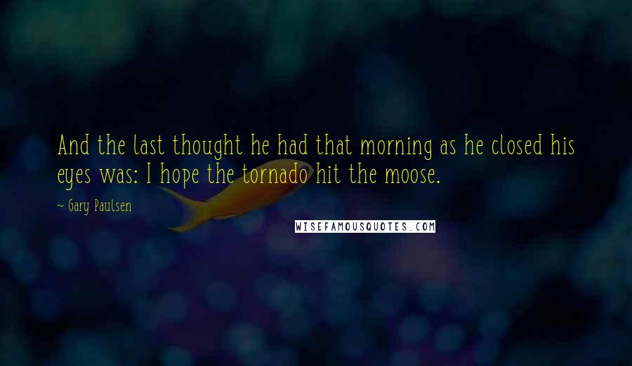 Gary Paulsen Quotes: And the last thought he had that morning as he closed his eyes was: I hope the tornado hit the moose.