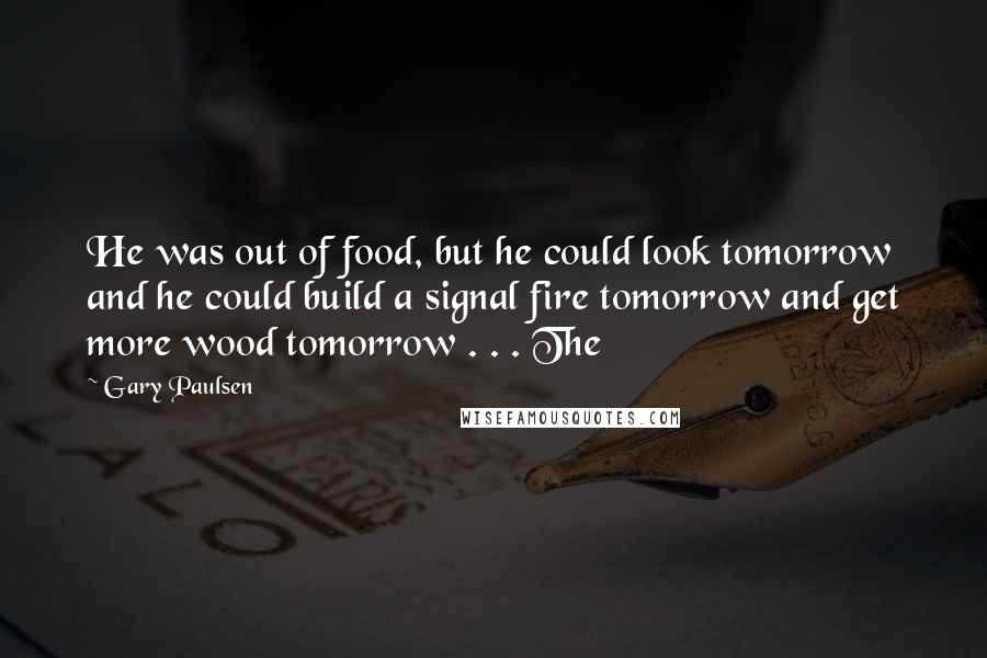 Gary Paulsen Quotes: He was out of food, but he could look tomorrow and he could build a signal fire tomorrow and get more wood tomorrow . . . The