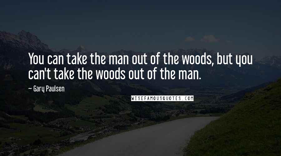 Gary Paulsen Quotes: You can take the man out of the woods, but you can't take the woods out of the man.