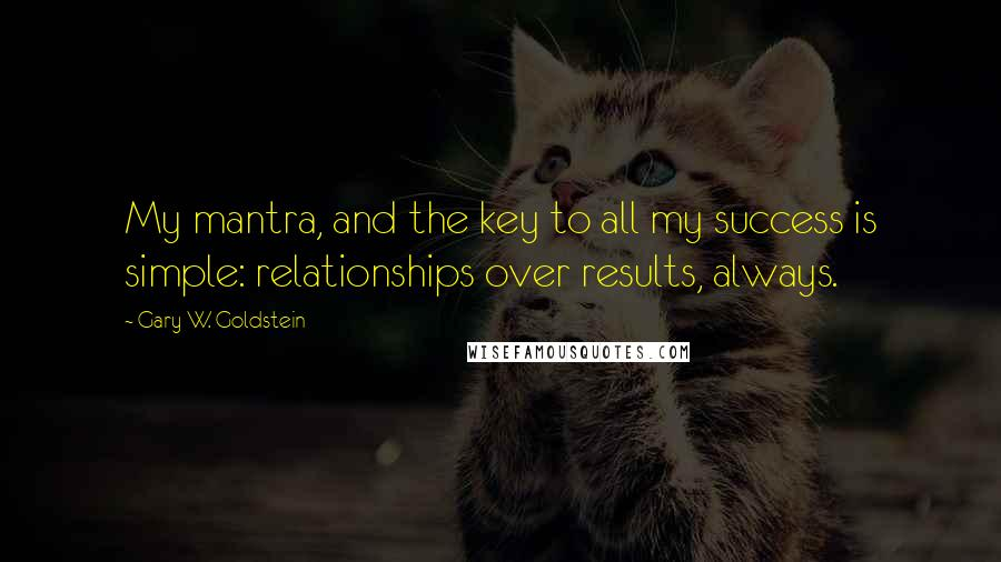 Gary W. Goldstein Quotes: My mantra, and the key to all my success is simple: relationships over results, always.