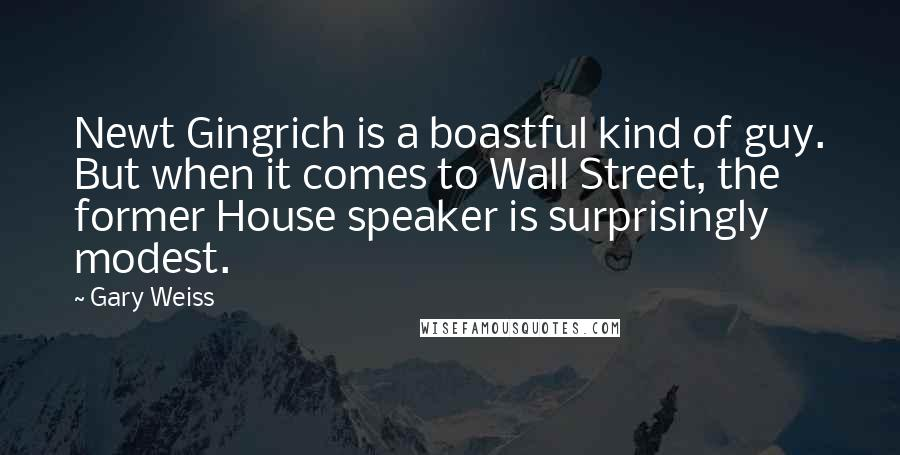 Gary Weiss Quotes: Newt Gingrich is a boastful kind of guy. But when it comes to Wall Street, the former House speaker is surprisingly modest.
