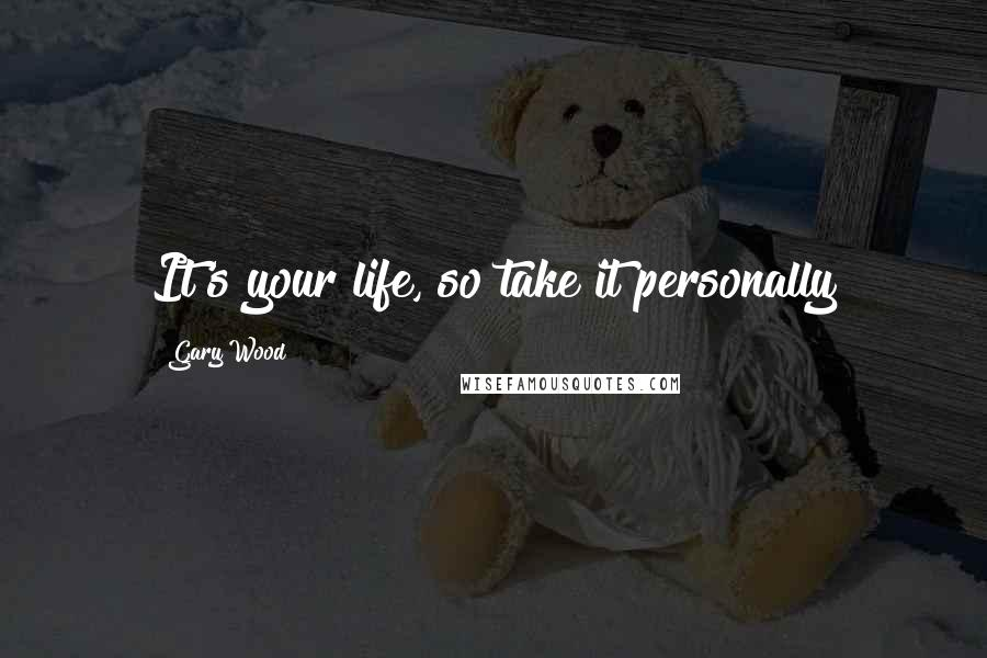 Gary Wood Quotes: It's your life, so take it personally