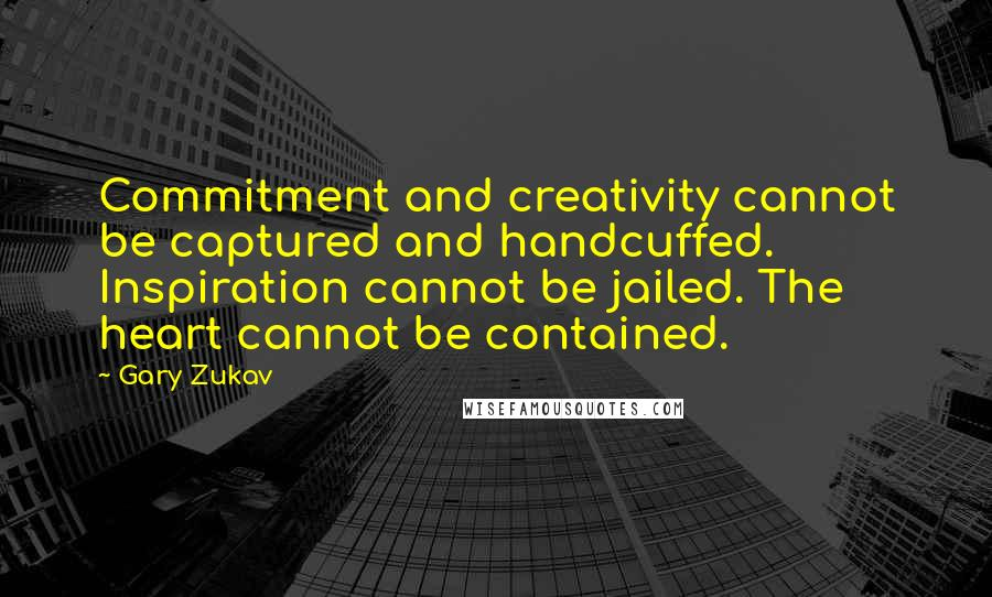 Gary Zukav Quotes: Commitment and creativity cannot be captured and handcuffed. Inspiration cannot be jailed. The heart cannot be contained.