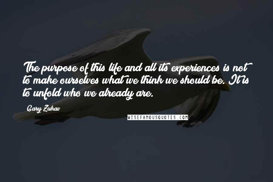 Gary Zukav Quotes: The purpose of this life and all its experiences is not to make ourselves what we think we should be. It is to unfold who we already are.