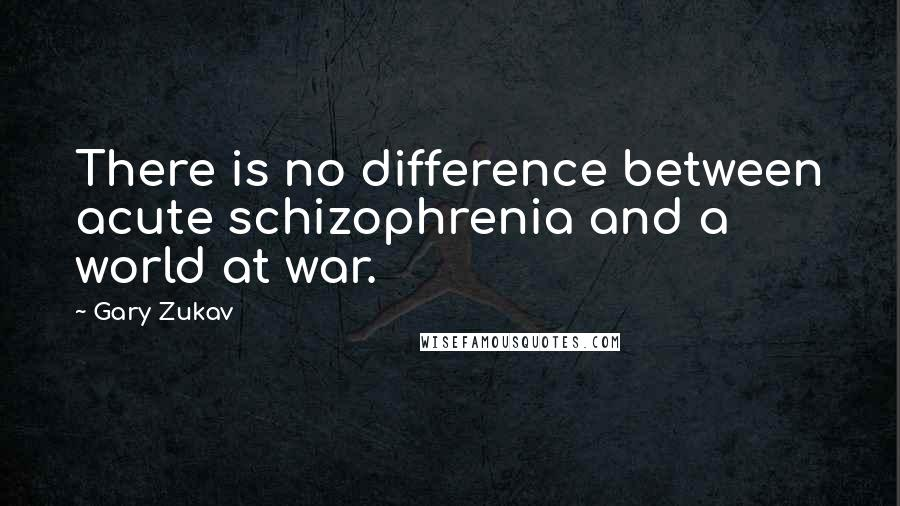 Gary Zukav Quotes: There is no difference between acute schizophrenia and a world at war.