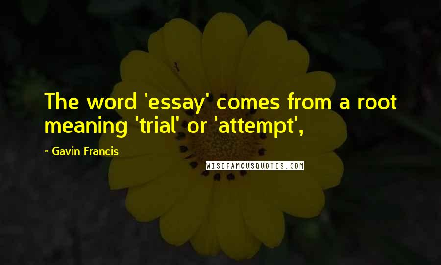 Gavin Francis Quotes: The word 'essay' comes from a root meaning 'trial' or 'attempt',