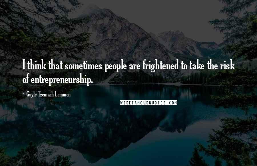 Gayle Tzemach Lemmon Quotes: I think that sometimes people are frightened to take the risk of entrepreneurship.