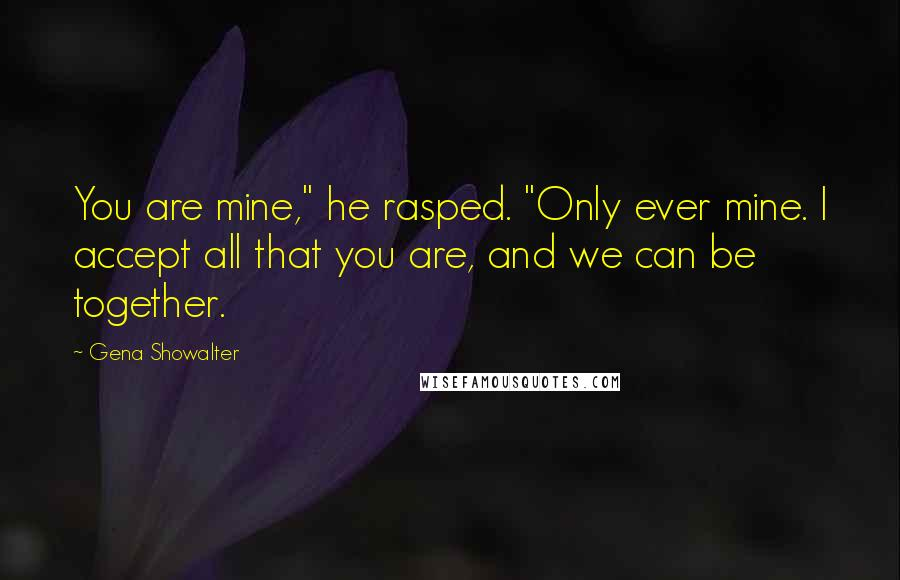"Gena Showalter Quotes: You are mine,"" he rasped. ""Only ever mine. I accept all that you are, and we can be together."