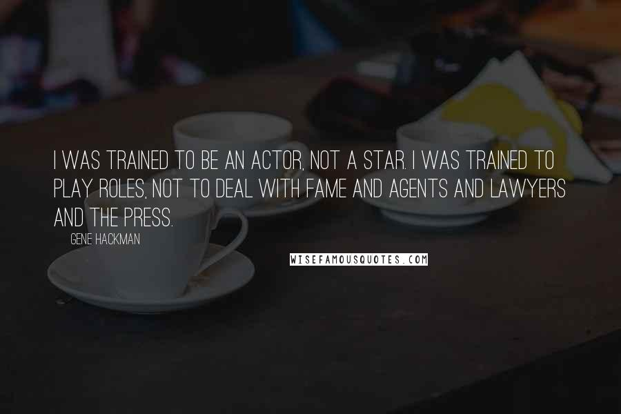 Gene Hackman Quotes: I was trained to be an actor, not a star. I was trained to play roles, not to deal with fame and agents and lawyers and the press.