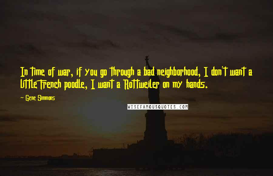 Gene Simmons Quotes: In time of war, if you go through a bad neighborhood, I don't want a little French poodle, I want a Rottweiler on my hands.