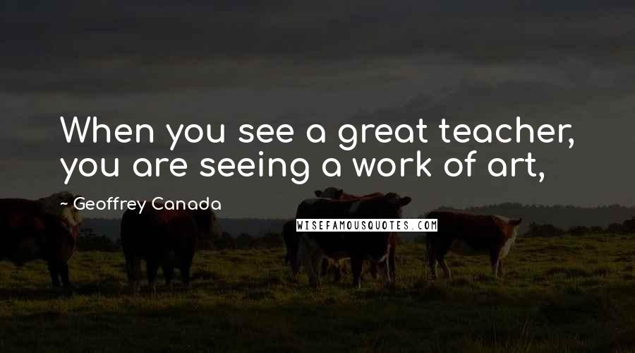 Geoffrey Canada Quotes: When you see a great teacher, you are seeing a work of art,
