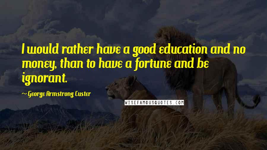 George Armstrong Custer Quotes: I would rather have a good education and no money, than to have a fortune and be ignorant.