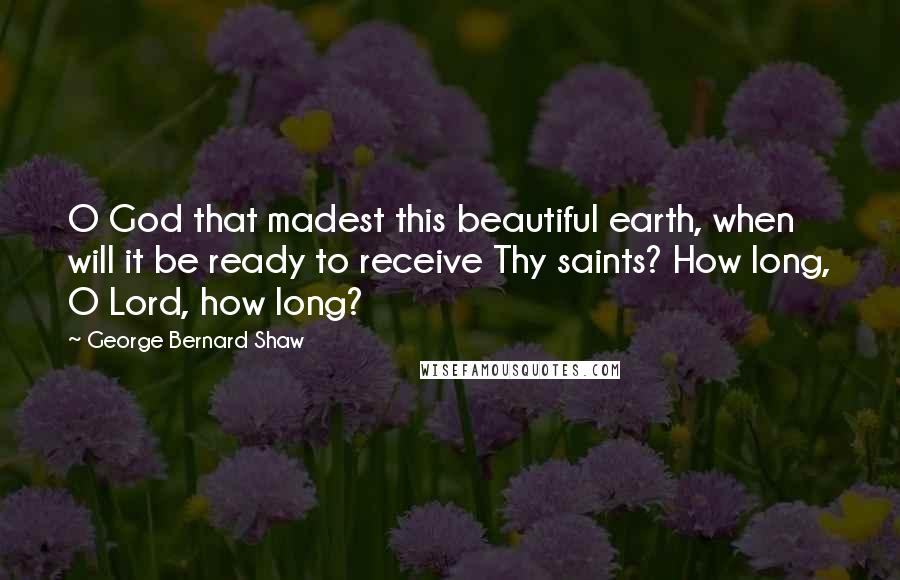 George Bernard Shaw Quotes: O God that madest this beautiful earth, when will it be ready to receive Thy saints? How long, O Lord, how long?