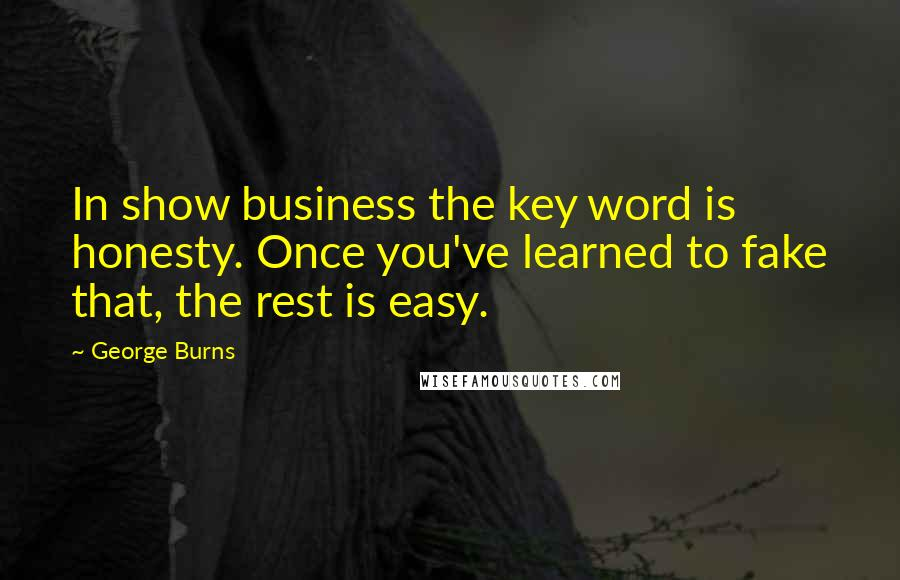 George Burns Quotes: In show business the key word is honesty. Once you've learned to fake that, the rest is easy.
