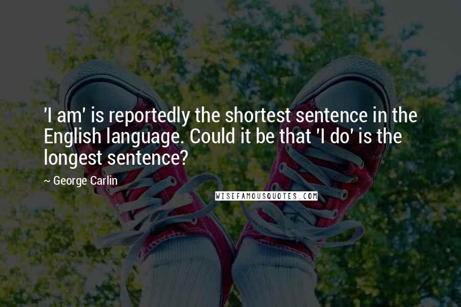 George Carlin Quotes: 'I am' is reportedly the shortest sentence in the English language. Could it be that 'I do' is the longest sentence?