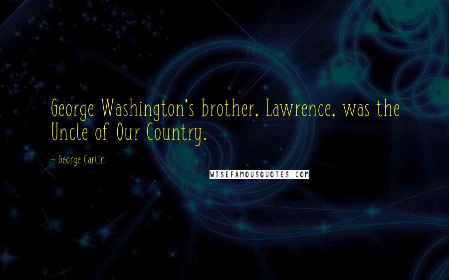 George Carlin Quotes: George Washington's brother, Lawrence, was the Uncle of Our Country.