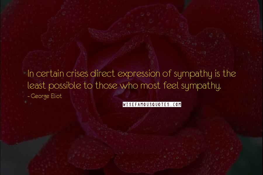 George Eliot Quotes: In certain crises direct expression of sympathy is the least possible to those who most feel sympathy.