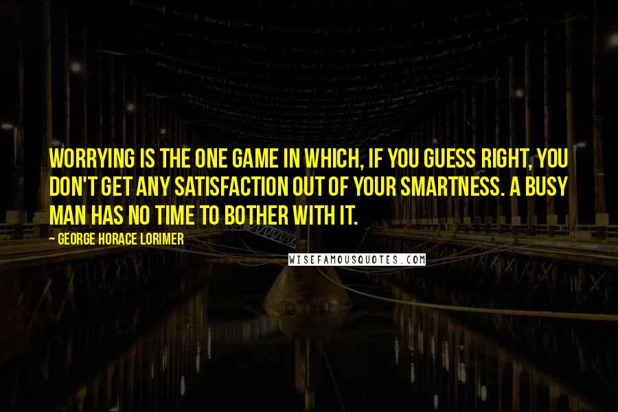 George Horace Lorimer Quotes: Worrying is the one game in which, if you guess right, you don't get any satisfaction out of your smartness. A busy man has no time to bother with it.