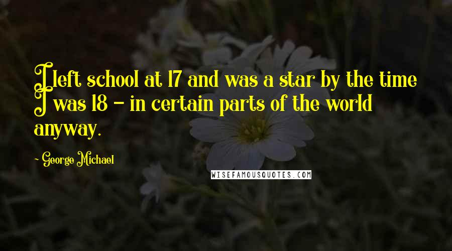 George Michael Quotes: I left school at 17 and was a star by the time I was 18 - in certain parts of the world anyway.