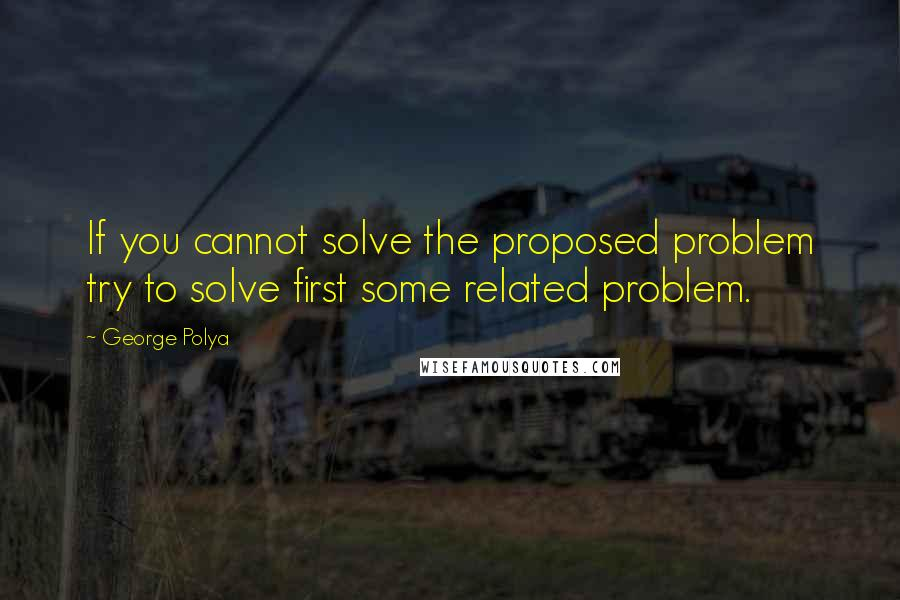 George Polya Quotes: If you cannot solve the proposed problem try to solve first some related problem.