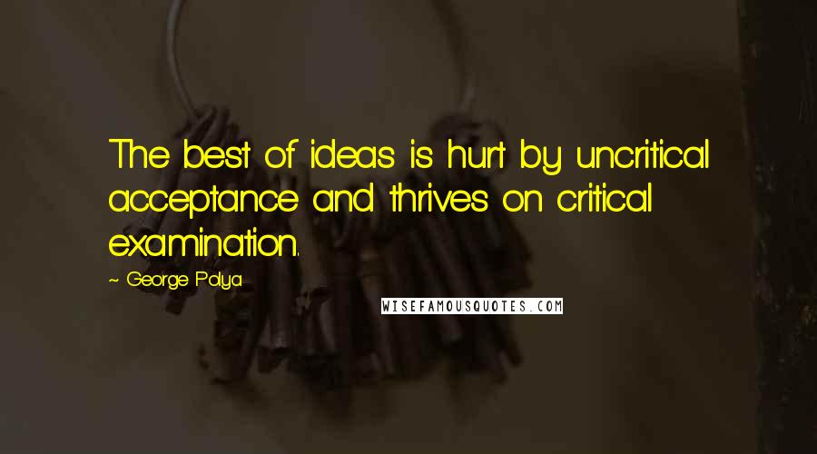 George Polya Quotes: The best of ideas is hurt by uncritical acceptance and thrives on critical examination.