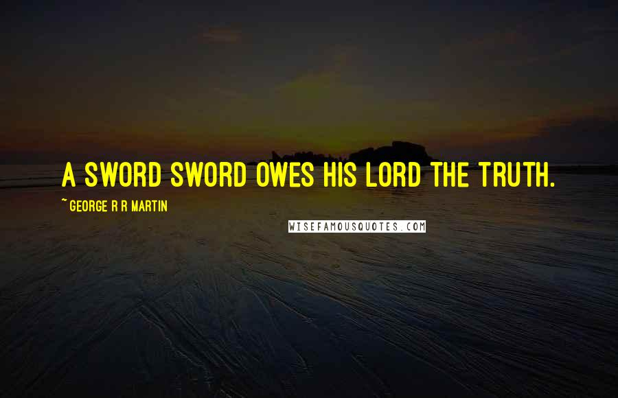 George R R Martin Quotes: A sword sword owes his lord the truth.