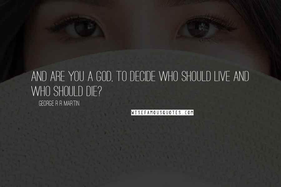 George R R Martin Quotes And Are You A God To Decide Who Should