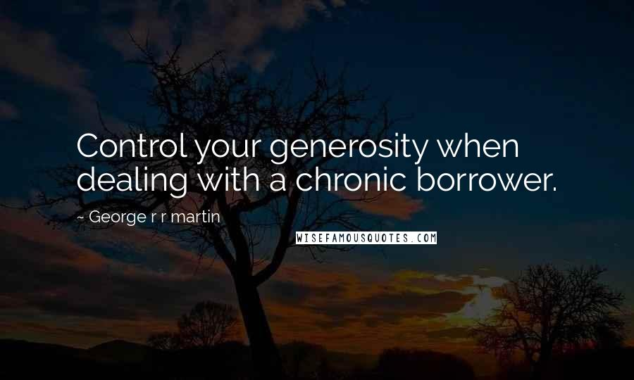 George R R Martin Quotes: Control your generosity when dealing with a chronic borrower.