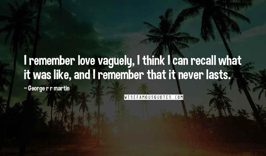 George R R Martin Quotes: I remember love vaguely, I think I can recall what it was like, and I remember that it never lasts.