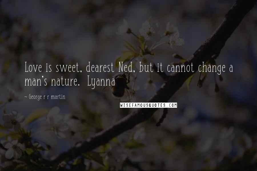 George R R Martin Quotes: Love is sweet, dearest Ned, but it cannot change a man's nature.  Lyanna