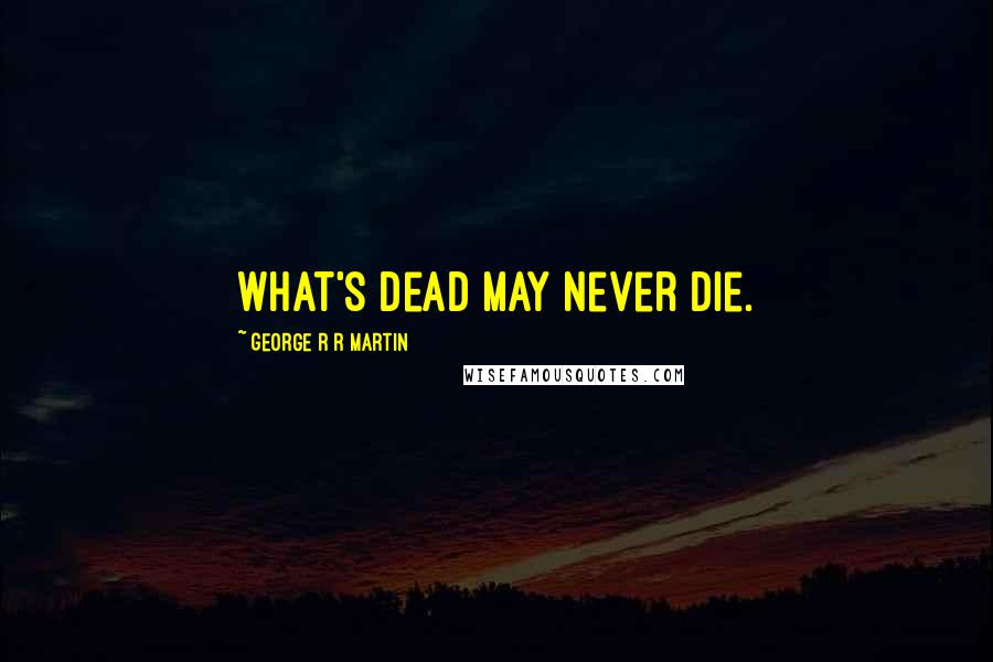George R R Martin Quotes: What's dead may never die.