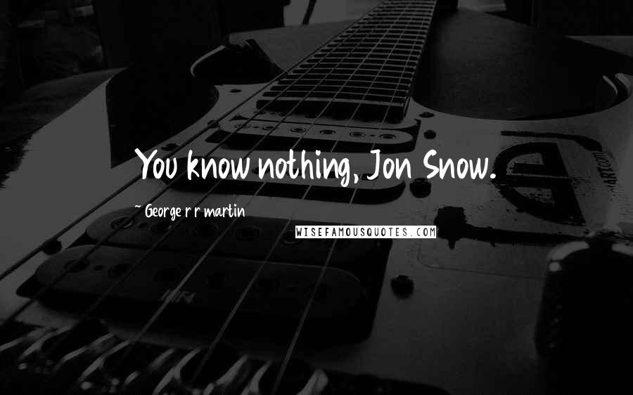 George R R Martin Quotes: You know nothing, Jon Snow.
