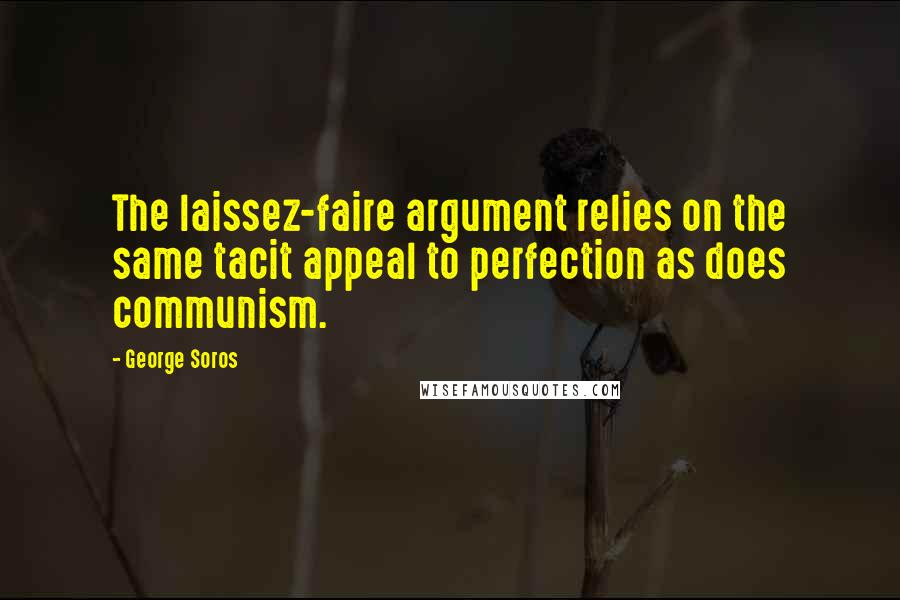 George Soros Quotes: The laissez-faire argument relies on the same tacit appeal to perfection as does communism.